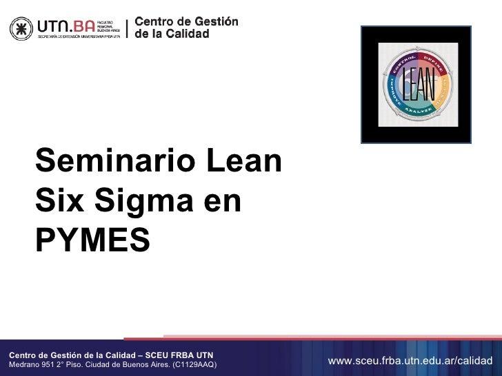 Seminario Lean      Six Sigma en      PYMESCentro de Gestión de la Calidad – SCEU FRBA UTNMedrano 951 2° Piso. Ciudad de B...