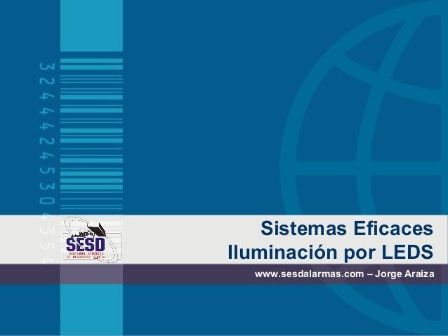Sistemas EficacesIluminación por LEDS  www.sesdalarmas.com – Jorge Araiza
