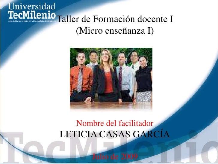 Taller de Formación docente I<br />(Micro enseñanza I)<br />Nombre del facilitador<br />LETICIA CASAS GARCÍA<br />Julio de...