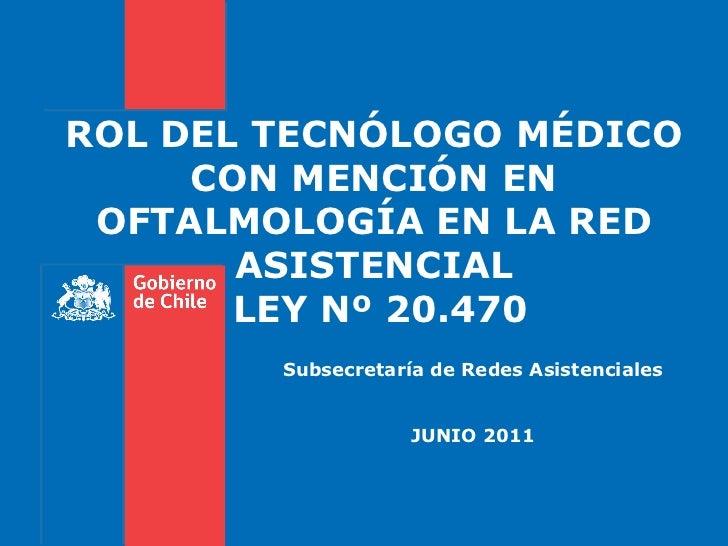Subsecretaría de Redes Asistenciales JUNIO 2011 ROL DEL TECNÓLOGO MÉDICO CON MENCIÓN EN OFTALMOLOGÍA EN LA RED ASISTENCIAL...
