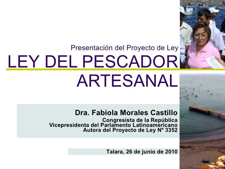Presentación del Proyecto de Ley LEY DEL PESCADOR ARTESANAL Dra. Fabiola Morales Castillo Congresista de la República Vice...