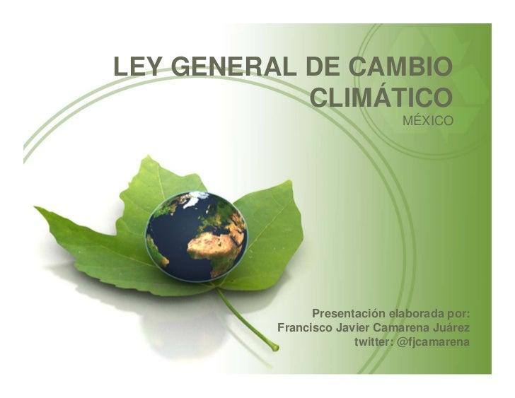 LEY GENERAL DE CAMBIO            CLIMÁTICO                               MÉXICO                Presentación elaborada por:...