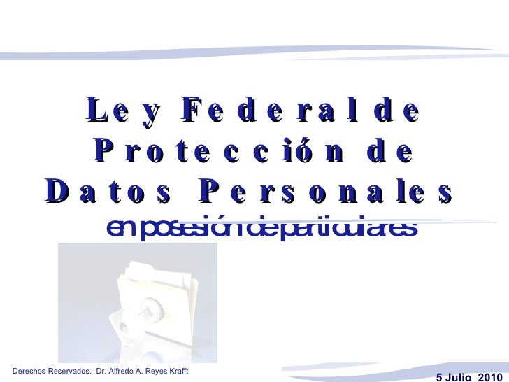 Ley Federal de Protección de Datos Personales   en posesión de particulares 5 Julio  2010     Derechos Reservados.  Dr. Al...