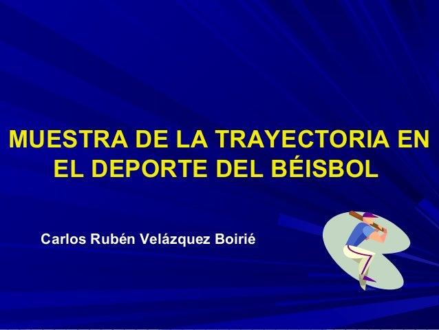 MUESTRA DE LA TRAYECTORIA EN EL DEPORTE DEL BÉISBOL Carlos Rubén Velázquez Boirié