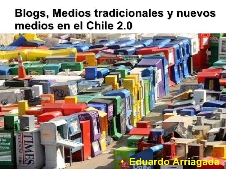 Blogs, Medios tradicionales y nuevos medios en el Chile 2.0 <ul><li>Eduardo Arriagada </li></ul>