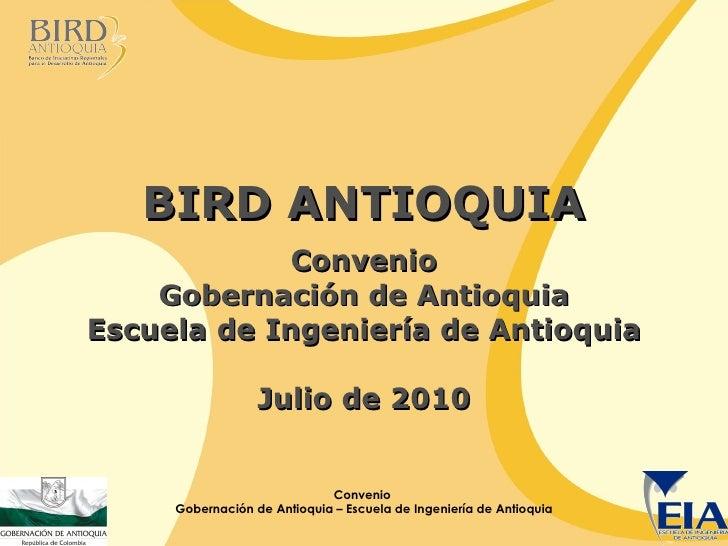 BIRD ANTIOQUIA Convenio Gobernación de Antioquia Escuela de Ingeniería de Antioquia Julio de 2010 Convenio  Gobernación de...