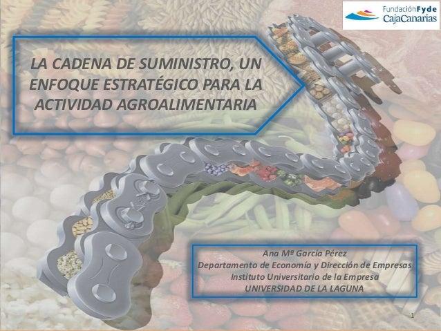 LA CADENA DE SUMINISTRO, UNENFOQUE ESTRATÉGICO PARA LA ACTIVIDAD AGROALIMENTARIA                                   Ana Mª ...