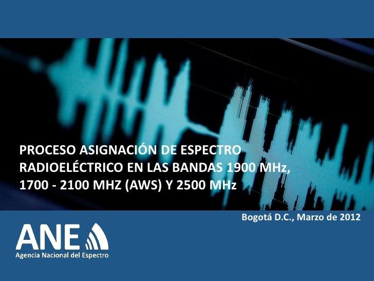 PROCESO ASIGNACIÓN DE ESPECTRO RADIOELÉCTRICO EN LAS BANDAS 1900 MHz, 1700 - 2100 MHZ (AWS) Y 2500 MHz