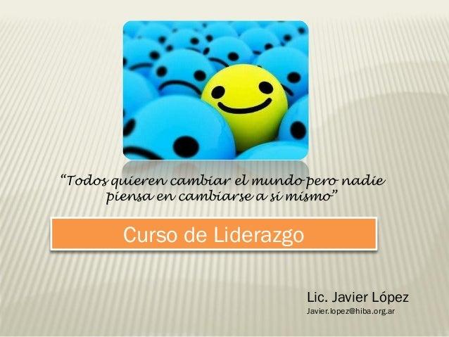 """Curso de LiderazgoLic. Javier LópezJavier.lopez@hiba.org.ar""""Todos quieren cambiar el mundo pero nadiepiensa en cambiarse a..."""