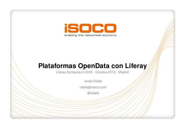 Plataformas OpenData con Liferay     Liferay Symposium 2012 - Octubre 2012 - Madrid                       Israel Olalla   ...