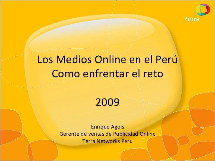 Los Medios Online en el Perú Como enfrentar el reto 2009 Enrique Agois Gerente de ventas de Publicidad Online Terra Networ...