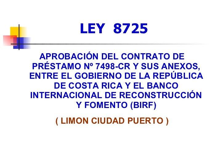 LEY  8725 <ul><li>APROBACIÓN DEL CONTRATO DE PRÉSTAMO Nº 7498-CR Y SUS ANEXOS, ENTRE EL GOBIERNO DE LA REPÚBLICA DE COSTA ...