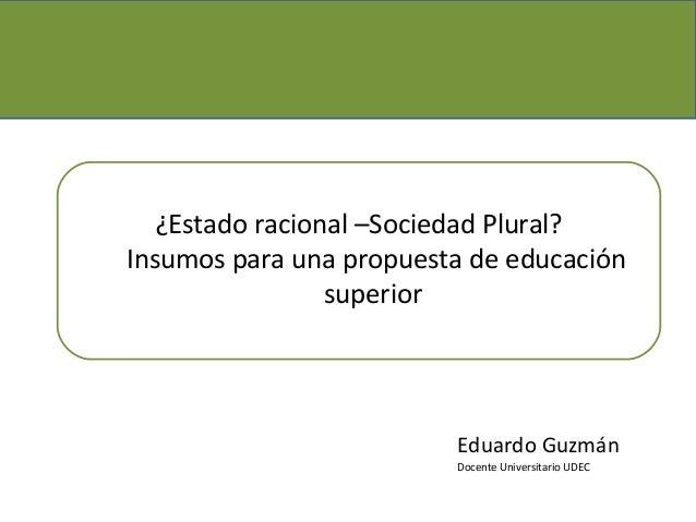 ¿Estado racional –Sociedad Plural?Insumos para una propuesta de educación                 superior                        ...