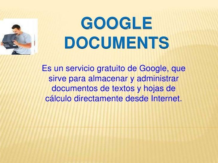 GOOGLE DOCUMENTS<br />Es un servicio gratuito de Google, que sirve para almacenar y administrar documentos de textos y hoj...