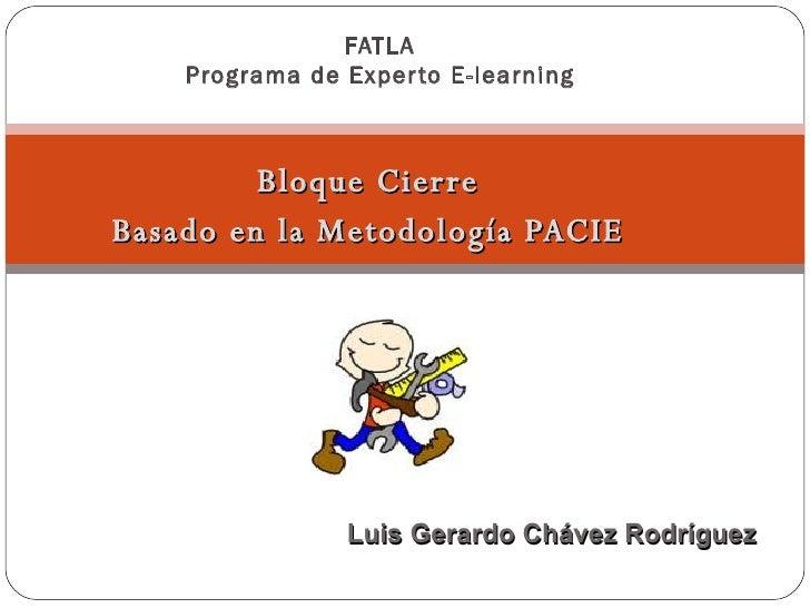Bloque Cierre Basado en la Metodología PACIE FATLA Programa de Experto E-learning Luis Gerardo Chávez Rodríguez