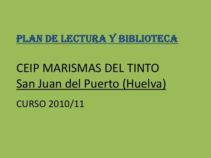 PLAN DE LECTURA Y bIBLIOTECA<br />CEIP MARISMAS DEL TINTO<br />San Juan del Puerto (Huelva)<br />CURSO 2010/11<br />