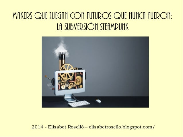 Makers que juegan con futuros que nunca fueron: la subversión Steampunk  2014 - Elisabet Roselló – elisabetrosello.blogspo...