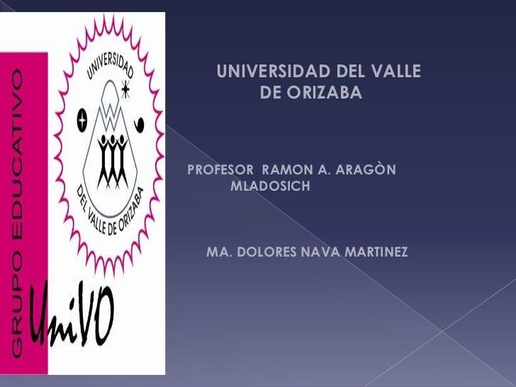 UNIVERSIDAD DEL VALLE<br />DE ORIZABA<br />            PROFESOR  RAMON A. ARAGÒN<br />MLADOSICH<br /> ...