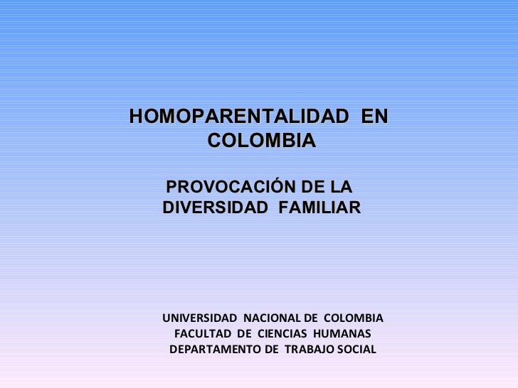 UNIVERSIDAD  NACIONAL DE  COLOMBIA FACULTAD  DE  CIENCIAS  HUMANAS DEPARTAMENTO DE  TRABAJO SOCIAL  HOMOPARENTALIDAD  EN ...