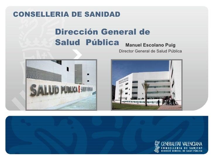 Dirección General de  Salud  Pública Manuel Escolano Puig Director General de Salud Pública CONSELLERIA DE SANIDAD