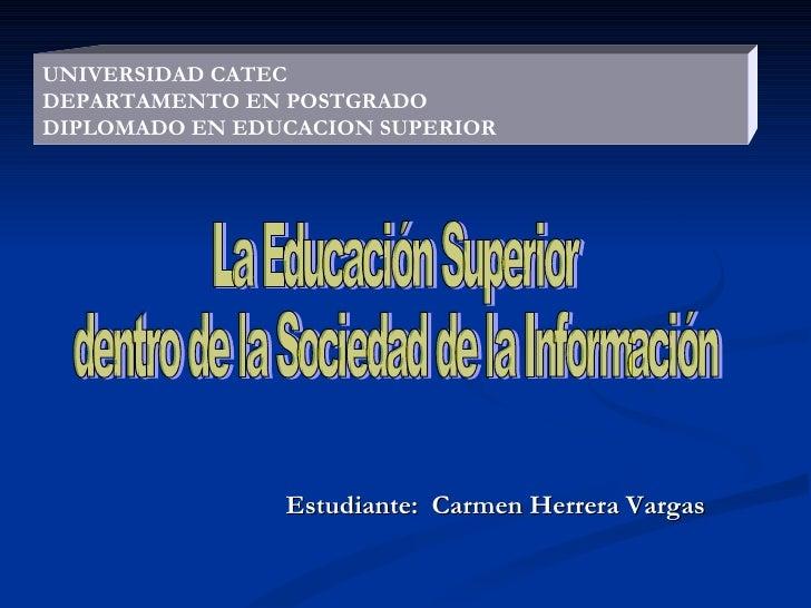 Estudiante:  Carmen Herrera Vargas UNIVERSIDAD CATEC DEPARTAMENTO EN POSTGRADO DIPLOMADO EN EDUCACION SUPERIOR La Educació...