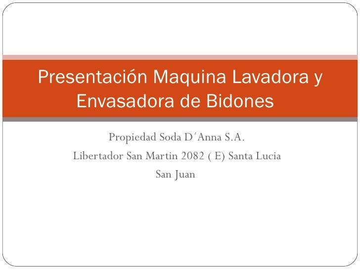 Propiedad Soda D´Anna S.A. Libertador San Martin 2082 ( E) Santa Lucia San Juan  Presentación Maquina Lavadora y Envasador...