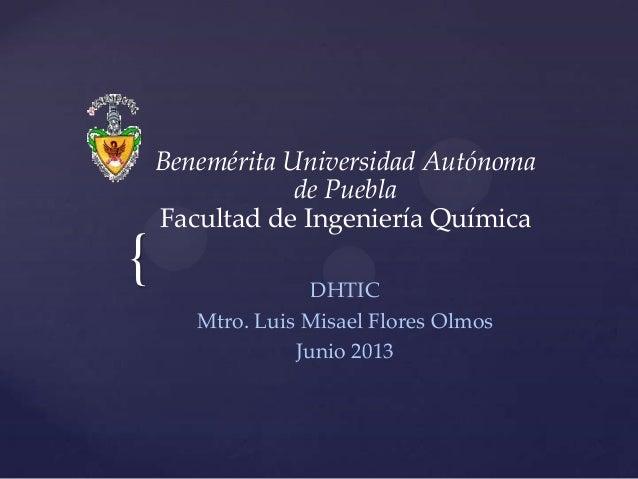 { DHTIC Mtro. Luis Misael Flores Olmos Junio 2013 Benemérita Universidad Autónoma de Puebla Facultad de Ingeniería Química