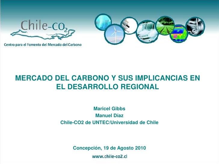 MERCADO DEL CARBONO Y SUS IMPLICANCIAS EN EL DESARROLLO REGIONAL<br />Maricel Gibbs<br />Manuel Díaz<br />Chile-CO2 de UNT...
