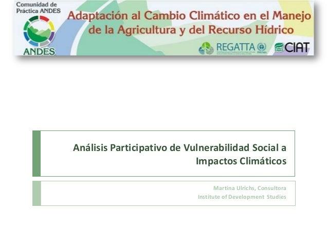 Análisis Participativo de Vulnerabilidad Social a Impactos Climáticos Martina Ulrichs, Consultora Institute of Development...