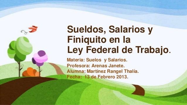 Sueldos, Salarios yFiniquito en laLey Federal de Trabajo.Materia: Suelos y Salarios.Profesora: Arenas Janete.Alumna: Martí...