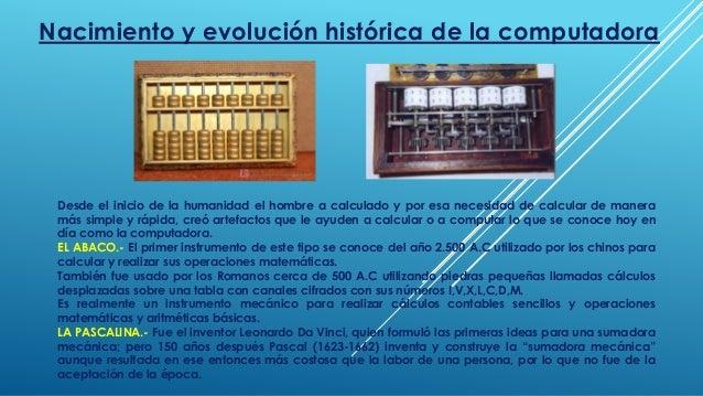 Nacimiento y evolución histórica de la computadora  Desde el inicio de la humanidad el hombre a calculado y por esa necesi...