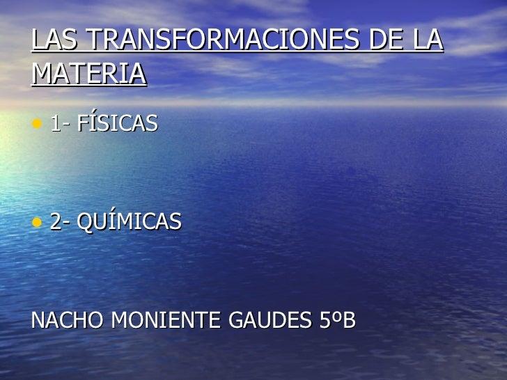 LAS TRANSFORMACIONES DE LA MATERIA <ul><li>1- FÍSICAS </li></ul><ul><li>2- QUÍMICAS </li></ul><ul><li>NACHO MONIENTE GAUDE...
