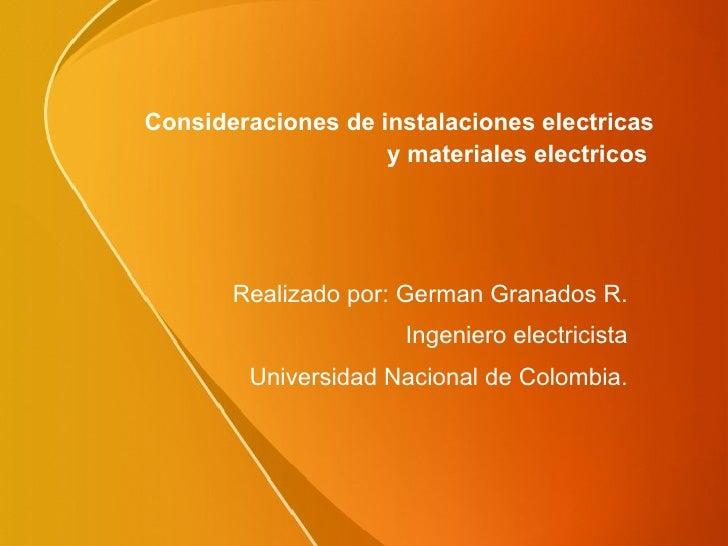 Consideraciones de instalaciones electricas  y materiales electricos  Realizado por: German Granados R. Ingeniero electric...
