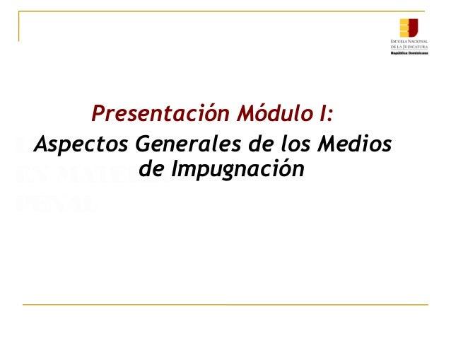 LOS RECURSOS EN MATERIA PENAL Presentación Módulo I: Aspectos Generales de los Medios de Impugnación