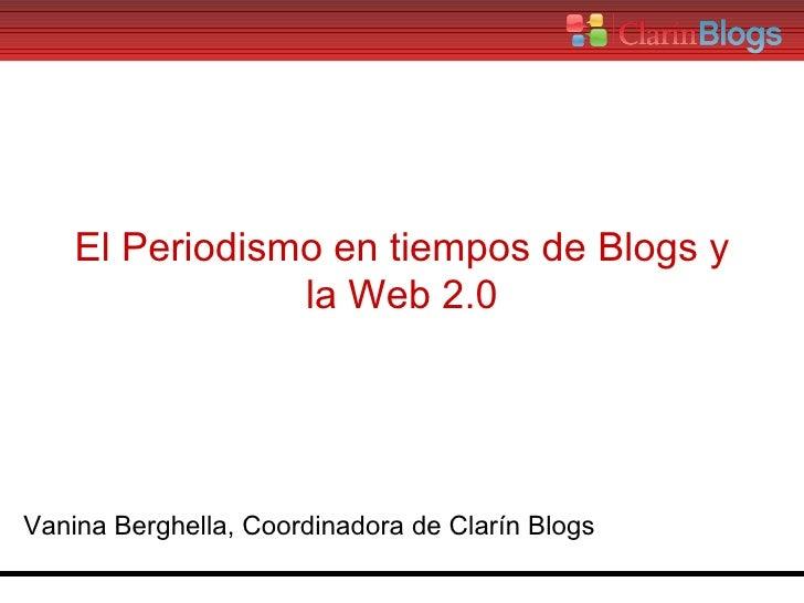 El Periodismo en tiempos de Blogs y la Web 2.0 Vanina Berghella, Coordinadora de Clarín Blogs