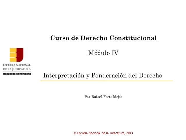 Curso de Derecho ConstitucionalMódulo IVInterpretación y Ponderación del DerechoPor Rafael Frett Mejía© Escuela Nacional d...