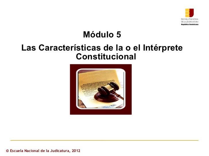 Módulo 5        Las Características de la o el Intérprete                     Constitucional© Escuela Nacional de la Judic...