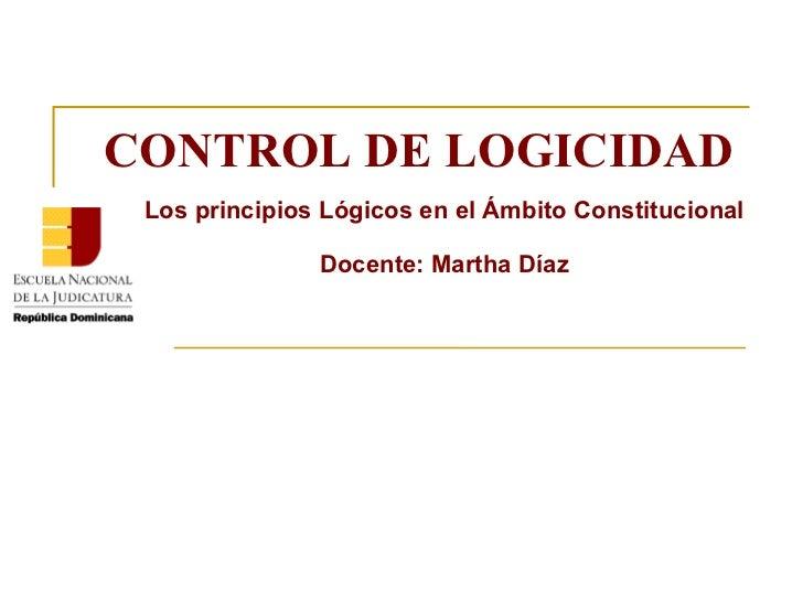 CONTROL DE LOGICIDAD Los principios Lógicos en el Ámbito Constitucional Docente: Martha Díaz