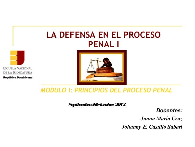 MODULO I: PRINCIPIOS DEL PROCESO PENAL LA DEFENSA EN EL PROCESO PENAL I Docentes: Juana María Cruz Johanny E. Castillo Sab...