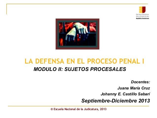 LA DEFENSA EN EL PROCESO PENAL I MODULO II: SUJETOS PROCESALES Docentes: Juana María Cruz Johanny E. Castillo Sabarí Septi...