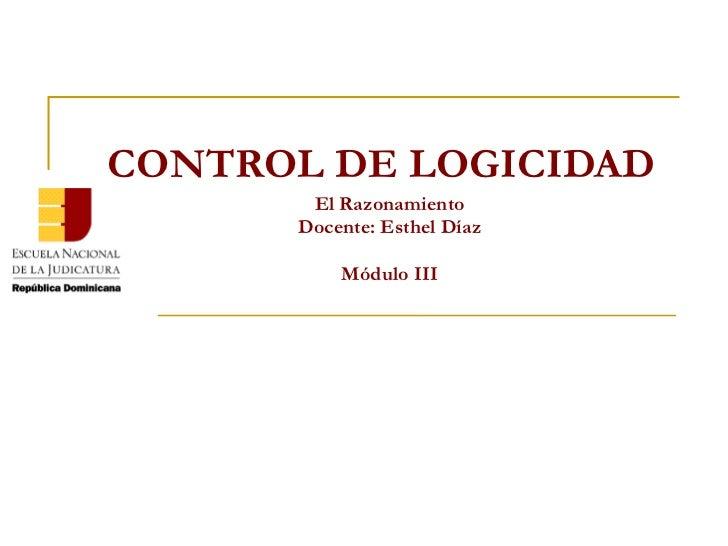 CONTROL DE LOGICIDAD El Razonamiento Docente: Esthel Díaz Módulo III