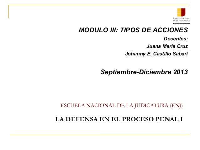 ESCUELA NACIONAL DE LA JUDICATURA (ENJ) LA DEFENSA EN EL PROCESO PENAL I MODULO III: TIPOS DE ACCIONES Docentes: Juana Mar...
