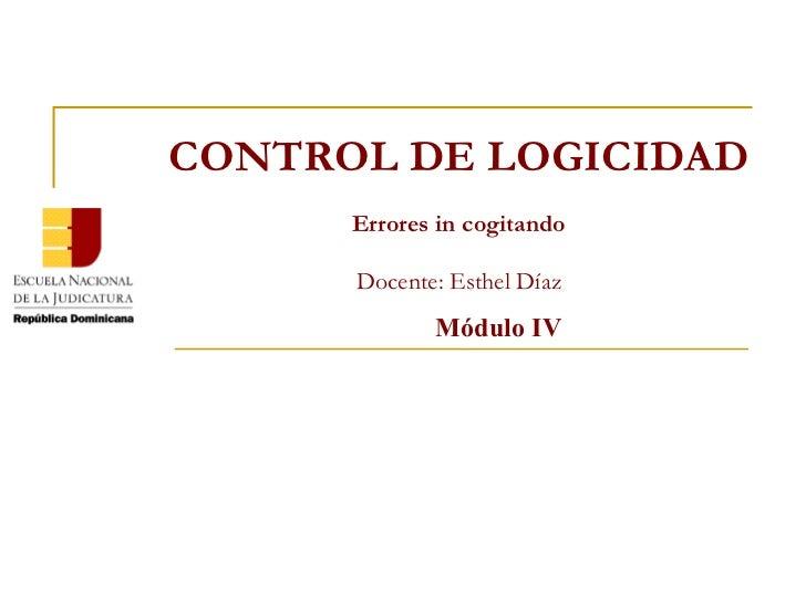 Módulo IV CONTROL DE LOGICIDAD Errores in cogitando Docente: Esthel Díaz