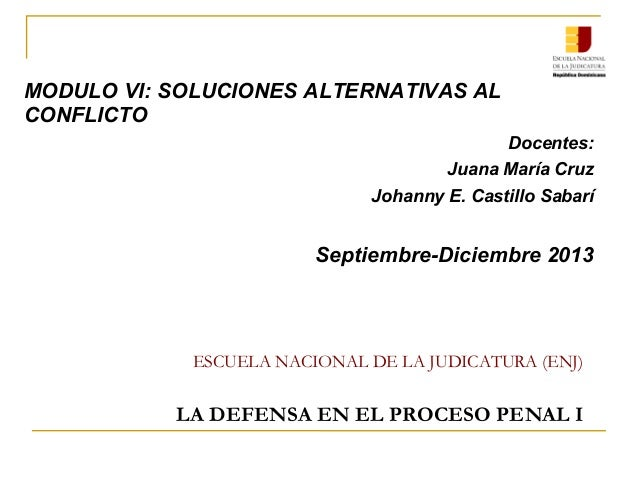 ESCUELA NACIONAL DE LA JUDICATURA (ENJ) LA DEFENSA EN EL PROCESO PENAL I MODULO VI: SOLUCIONES ALTERNATIVAS AL CONFLICTO D...