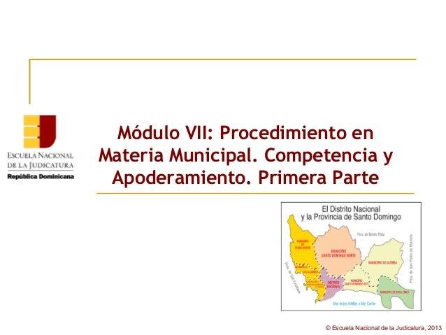 Módulo VII: Procedimiento enMateria Municipal. Competencia y Apoderamiento. Primera Parte                        © Escuela...