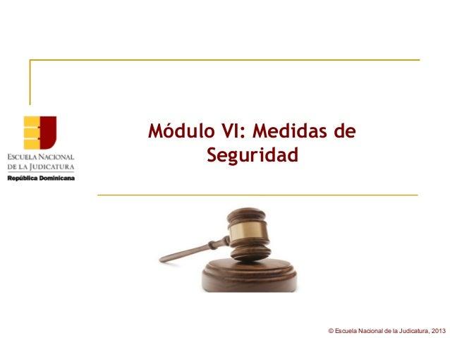 Módulo VI: Medidas de     Seguridad                  © Escuela Nacional de la Judicatura, 2013