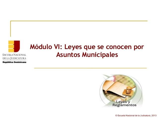 Módulo VI: Leyes que se conocen por        Asuntos Municipales                          © Escuela Nacional de la Judicatur...