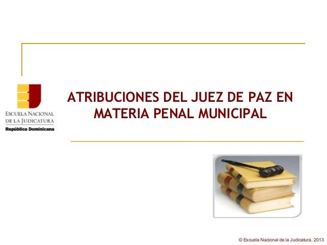 ATRIBUCIONES DEL JUEZ DE PAZ EN   MATERIA PENAL MUNICIPAL                       © Escuela Nacional de la Judicatura, 2013