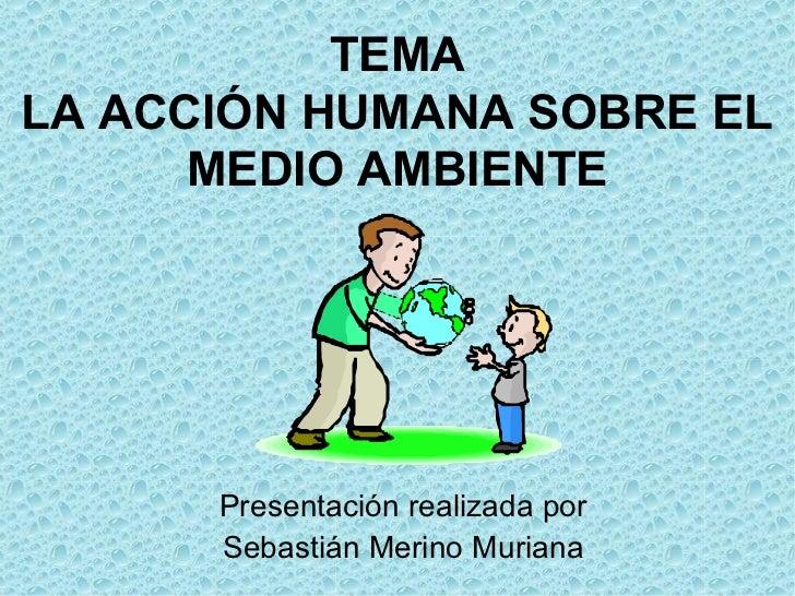 TEMALA ACCIÓN HUMANA SOBRE EL      MEDIO AMBIENTE      Presentación realizada por      Sebastián Merino Muriana