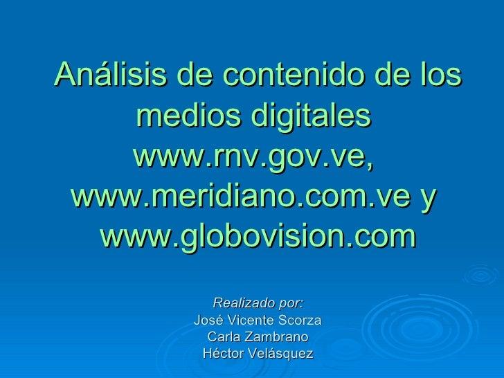 Análisis de contenido de los medios digitales  www.rnv.gov.ve,  www.meridiano.com.v e y  www.globovision.com Realizado por...